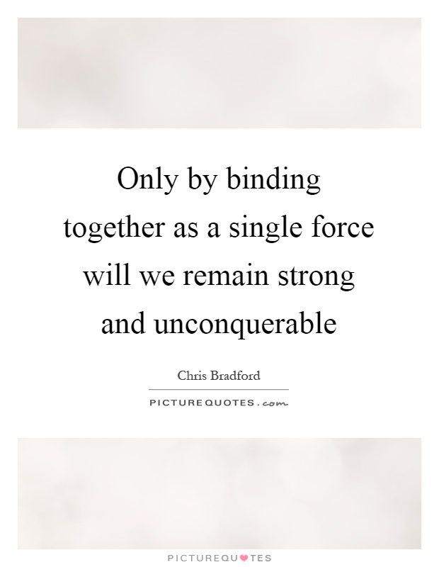 Only by binding together as a single force will we remain strong and unconquerable Picture Quote #1