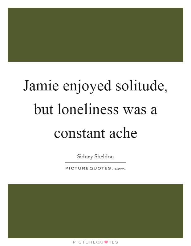 Jamie enjoyed solitude, but loneliness was a constant ache Picture Quote #1