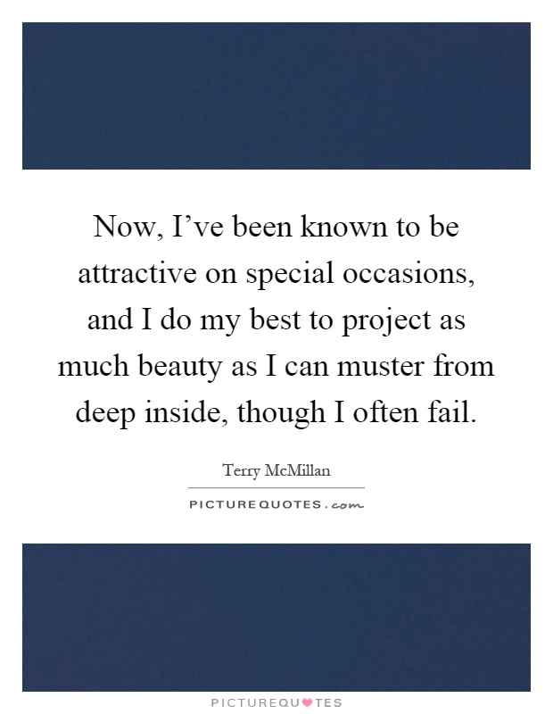 Now, I've been known to be attractive on special occasions, and I do my best to project as much beauty as I can muster from deep inside, though I often fail Picture Quote #1