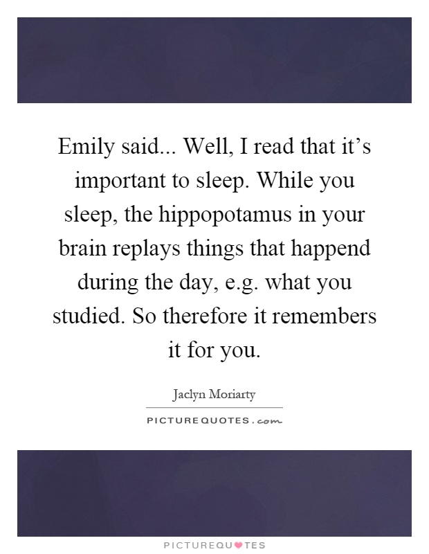 Emily said... Well, I read that it's important to sleep. While you sleep, the hippopotamus in your brain replays things that happend during the day, e.g. what you studied. So therefore it remembers it for you Picture Quote #1