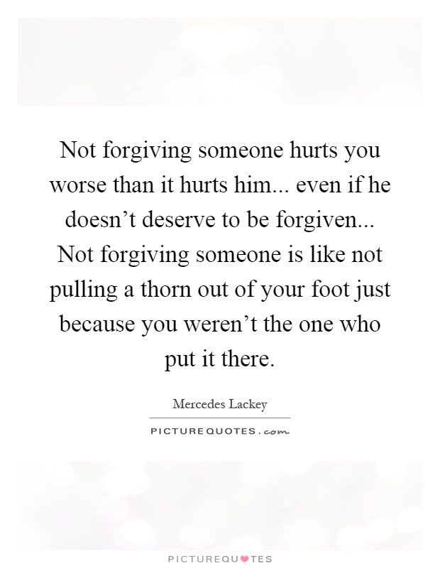 Not forgiving someone hurts you worse than it hurts him... even if he doesn't deserve to be forgiven... Not forgiving someone is like not pulling a thorn out of your foot just because you weren't the one who put it there Picture Quote #1