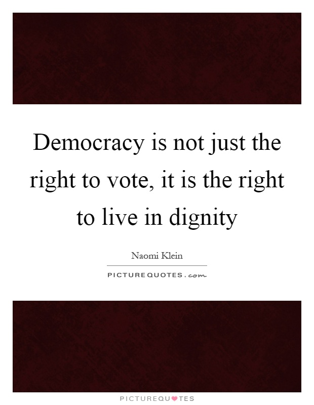 Democracy is not just the right to vote, it is the right to live in dignity Picture Quote #1