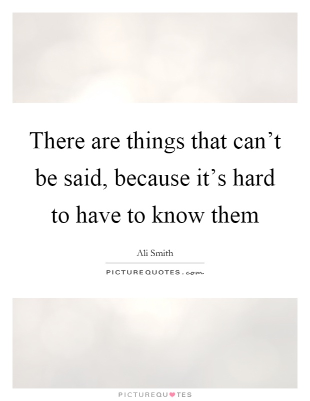 There are things that can't be said, because it's hard to have to know them Picture Quote #1