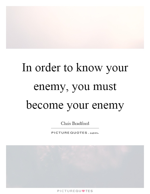 In order to know your enemy, you must become your enemy Picture Quote #1