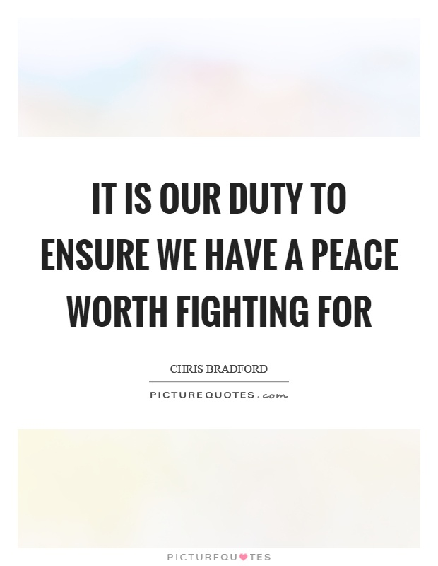 It is our duty to ensure we have a peace worth fighting for Picture Quote #1
