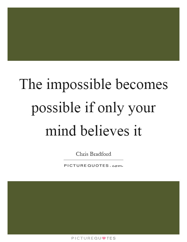 The impossible becomes possible if only your mind believes it Picture Quote #1