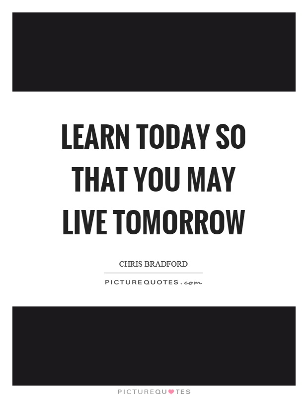 Learn today so that you may live tomorrow Picture Quote #1