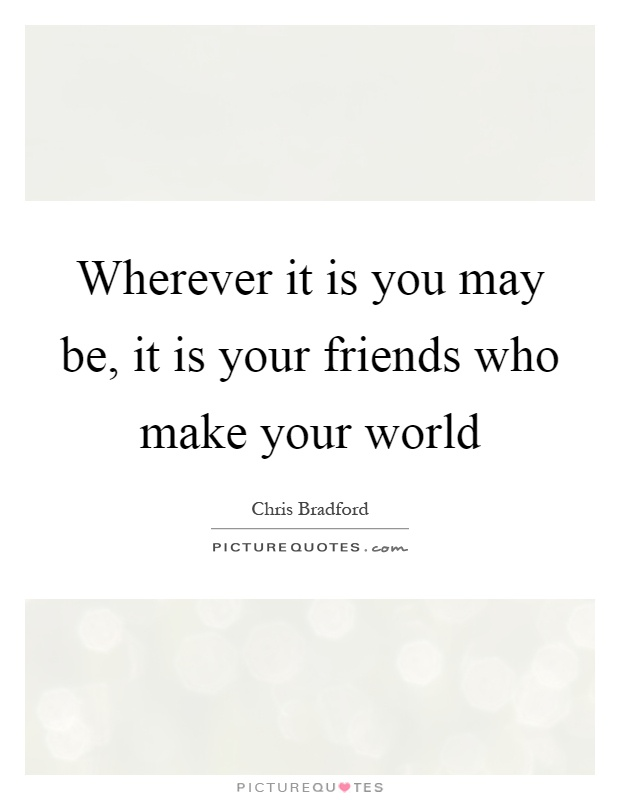 Wherever it is you may be it is your friends who make - Create your world ...