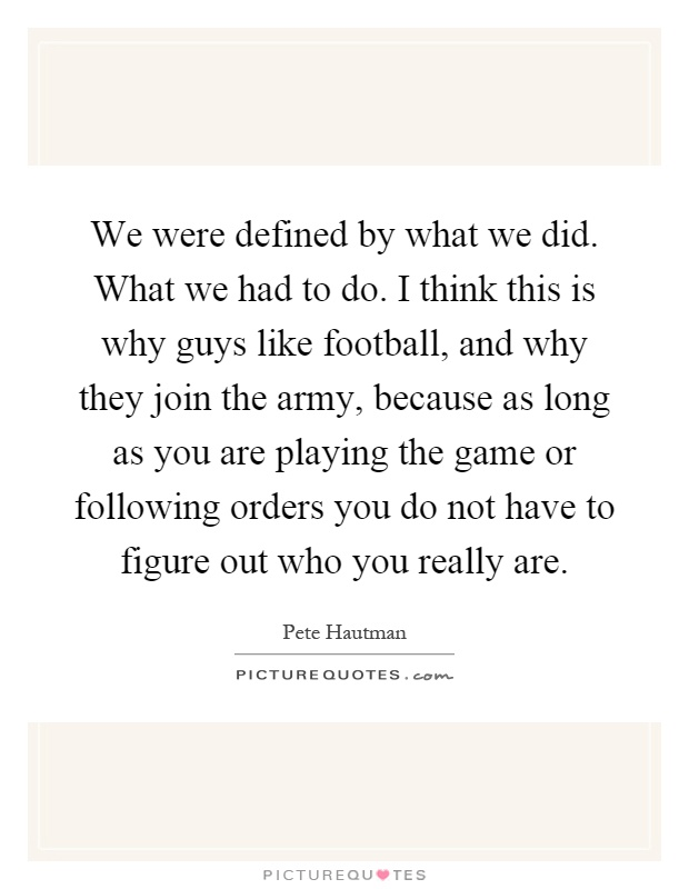 We were defined by what we did. What we had to do. I think this is why guys like football, and why they join the army, because as long as you are playing the game or following orders you do not have to figure out who you really are Picture Quote #1
