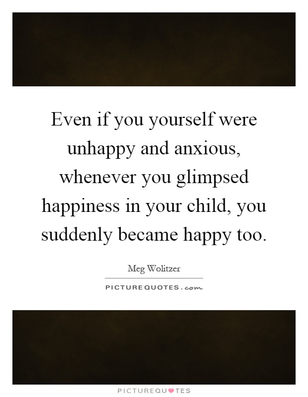 Even if you yourself were unhappy and anxious, whenever you glimpsed happiness in your child, you suddenly became happy too Picture Quote #1