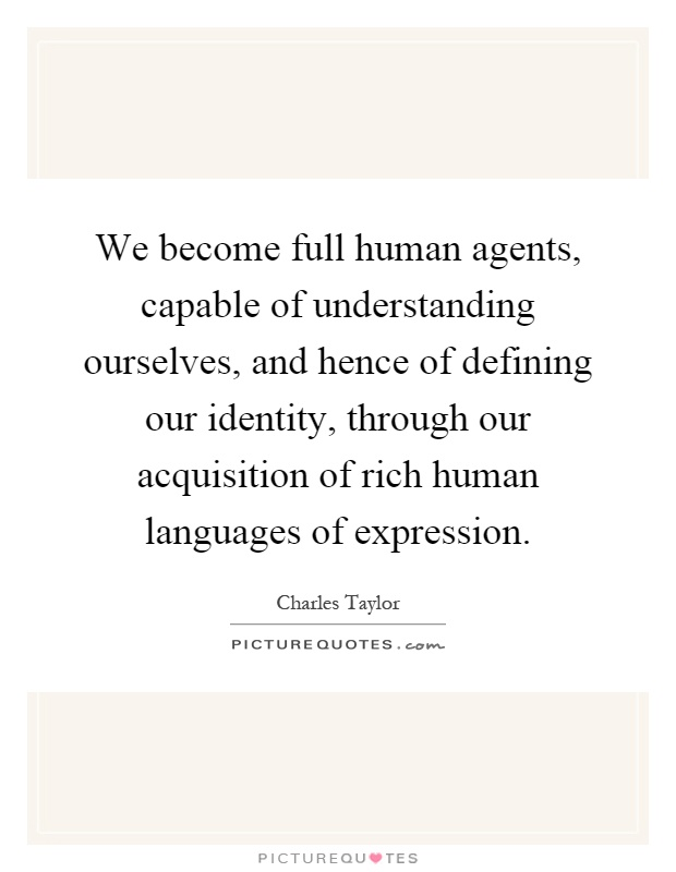 We become full human agents, capable of understanding ourselves, and hence of defining our identity, through our acquisition of rich human languages of expression Picture Quote #1