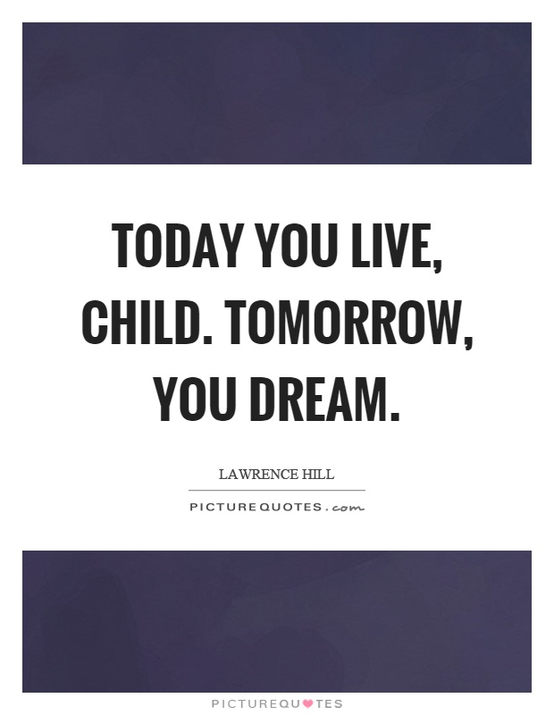 Today you live, child. Tomorrow, you dream Picture Quote #1