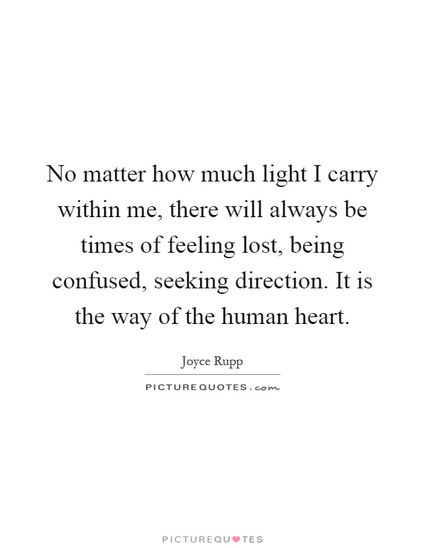 No matter how much light I carry within me, there will always be times of feeling lost, being confused, seeking direction. It is the way of the human heart Picture Quote #1