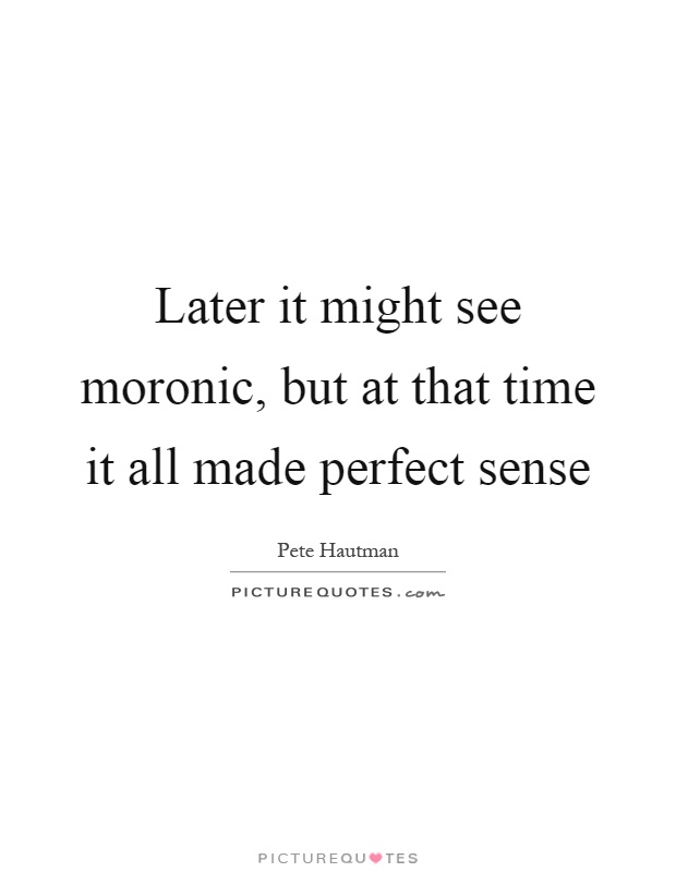 Later it might see moronic, but at that time it all made perfect sense Picture Quote #1