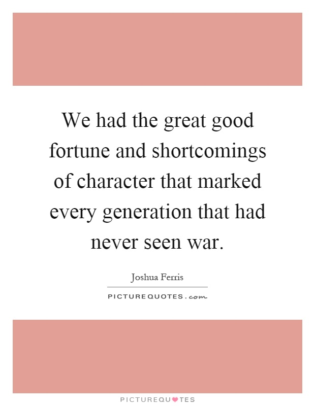 We had the great good fortune and shortcomings of character that marked every generation that had never seen war Picture Quote #1