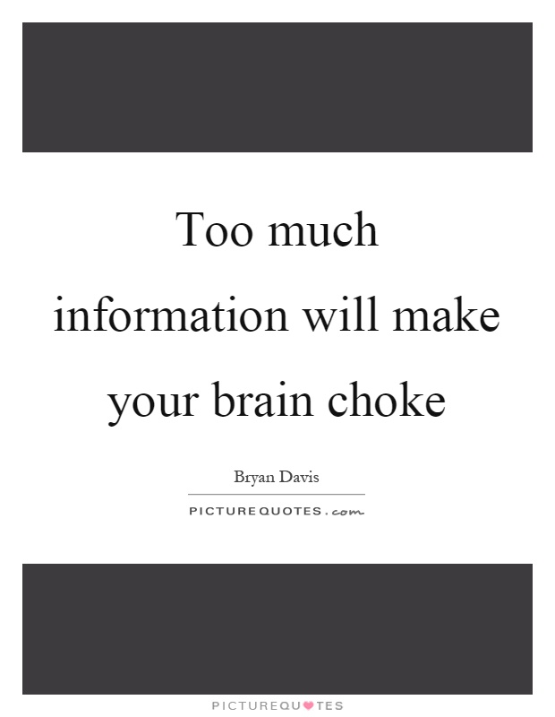 Too much information will make your brain choke Picture Quote #1