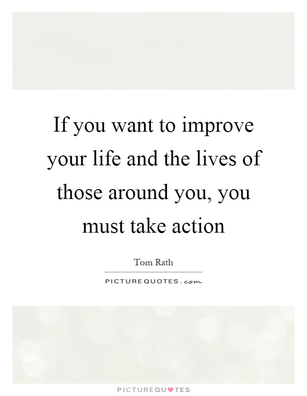 If you want to improve your life and the lives of those around you, you must take action Picture Quote #1