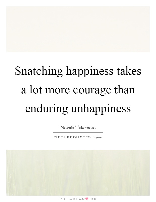 Snatching happiness takes a lot more courage than enduring unhappiness Picture Quote #1