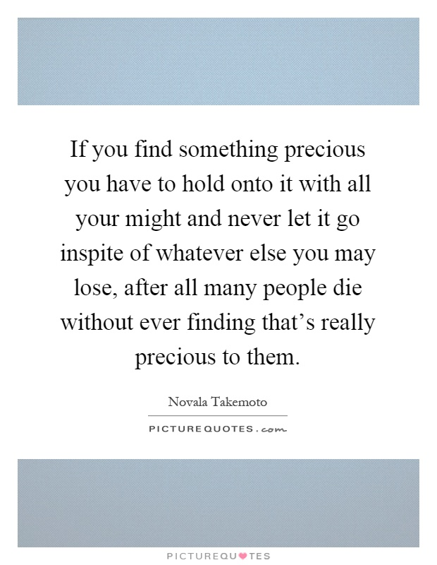If you find something precious you have to hold onto it with all your might and never let it go inspite of whatever else you may lose, after all many people die without ever finding that's really precious to them Picture Quote #1