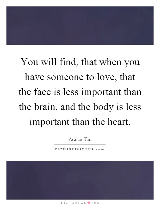 You will find, that when you have someone to love, that the face is less important than the brain, and the body is less important than the heart Picture Quote #1