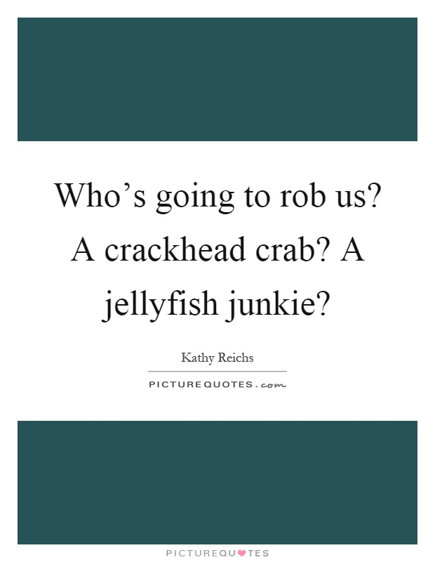 Who's going to rob us? A crackhead crab? A jellyfish junkie? Picture Quote #1