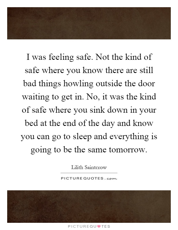 I was feeling safe. Not the kind of safe where you know there are still bad things howling outside the door waiting to get in. No, it was the kind of safe where you sink down in your bed at the end of the day and know you can go to sleep and everything is going to be the same tomorrow Picture Quote #1