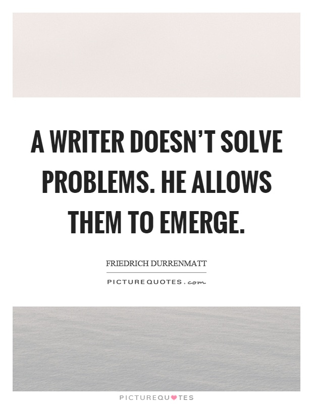 A writer doesn't solve problems. He allows them to emerge Picture Quote #1