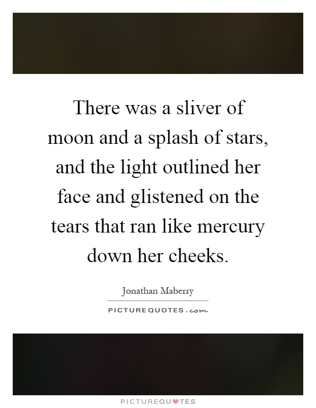 There was a sliver of moon and a splash of stars, and the light outlined her face and glistened on the tears that ran like mercury down her cheeks Picture Quote #1