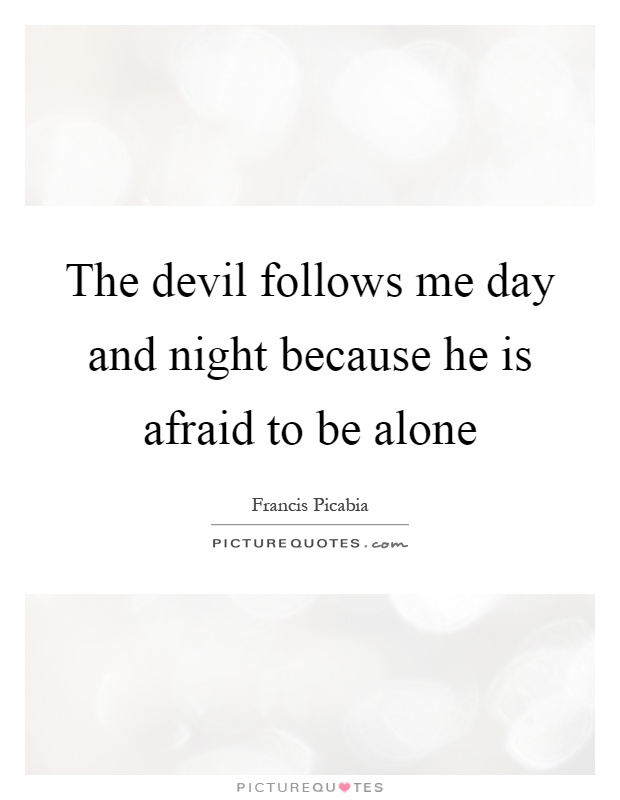 The devil follows me day and night because he is afraid to be alone Picture Quote #1