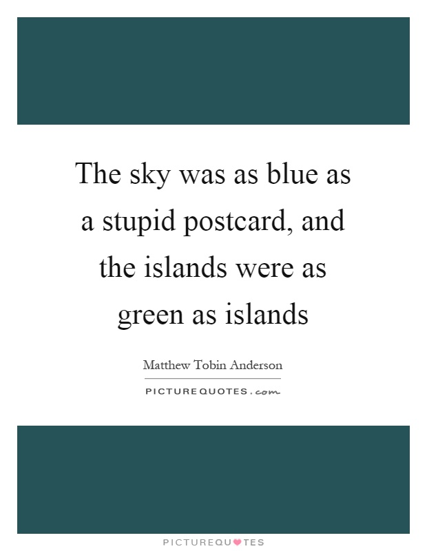 The sky was as blue as a stupid postcard, and the islands were as green as islands Picture Quote #1
