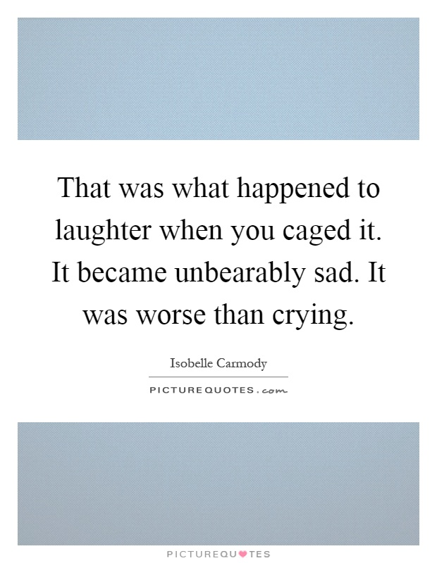 That was what happened to laughter when you caged it. It became unbearably sad. It was worse than crying Picture Quote #1