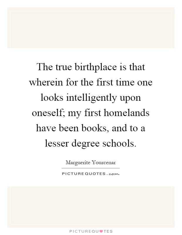 The true birthplace is that wherein for the first time one looks intelligently upon oneself; my first homelands have been books, and to a lesser degree schools Picture Quote #1