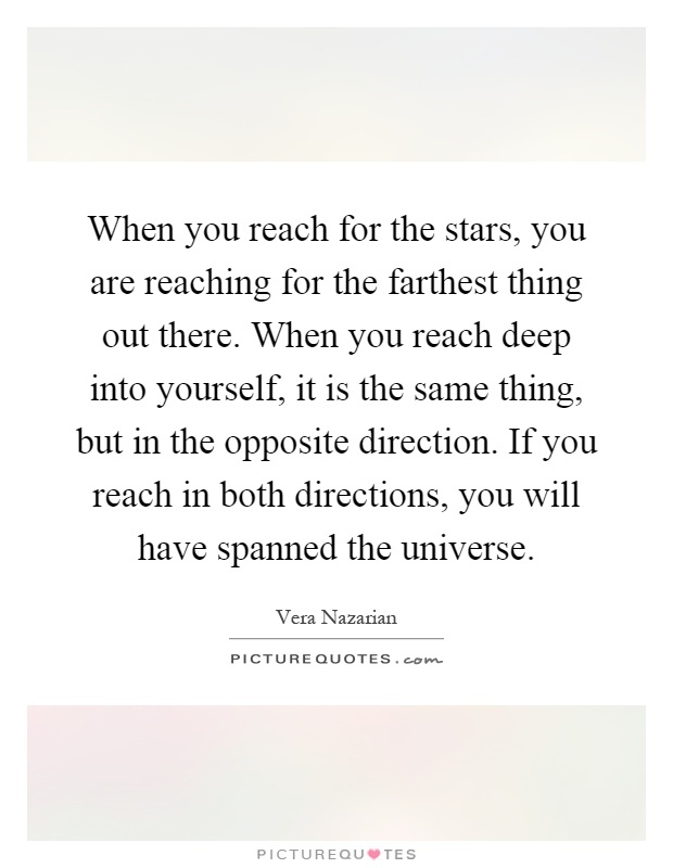 When you reach for the stars, you are reaching for the farthest thing out there. When you reach deep into yourself, it is the same thing, but in the opposite direction. If you reach in both directions, you will have spanned the universe Picture Quote #1