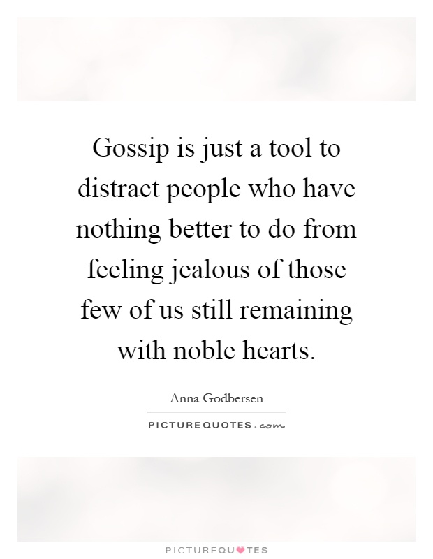 Gossip is just a tool to distract people who have nothing better to do from feeling jealous of those few of us still remaining with noble hearts Picture Quote #1