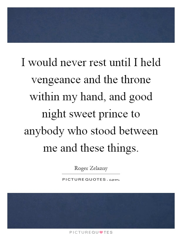 I would never rest until I held vengeance and the throne within my hand, and good night sweet prince to anybody who stood between me and these things Picture Quote #1