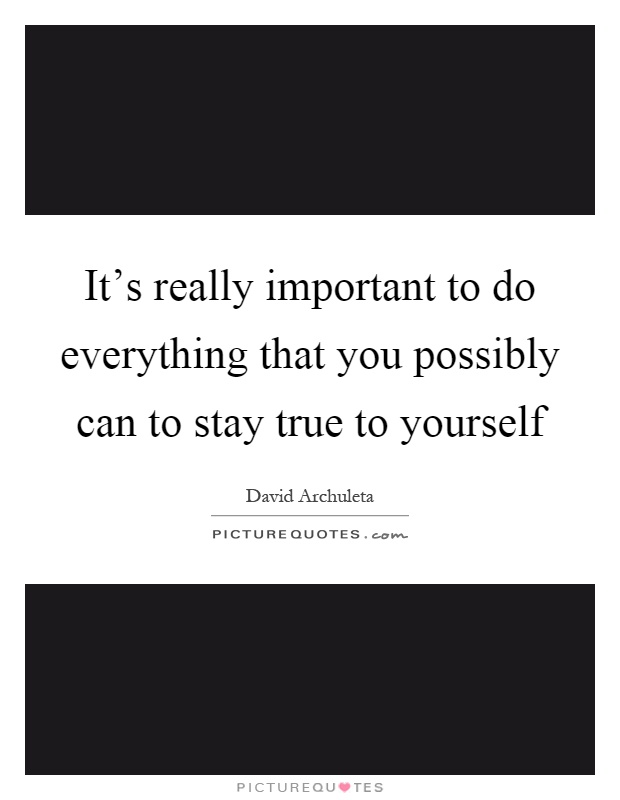 It's really important to do everything that you possibly can to stay true to yourself Picture Quote #1