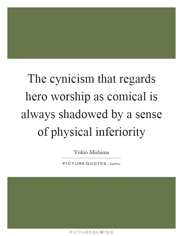 The cynicism that regards hero worship as comical is always shadowed by a sense of physical inferiority Picture Quote #1