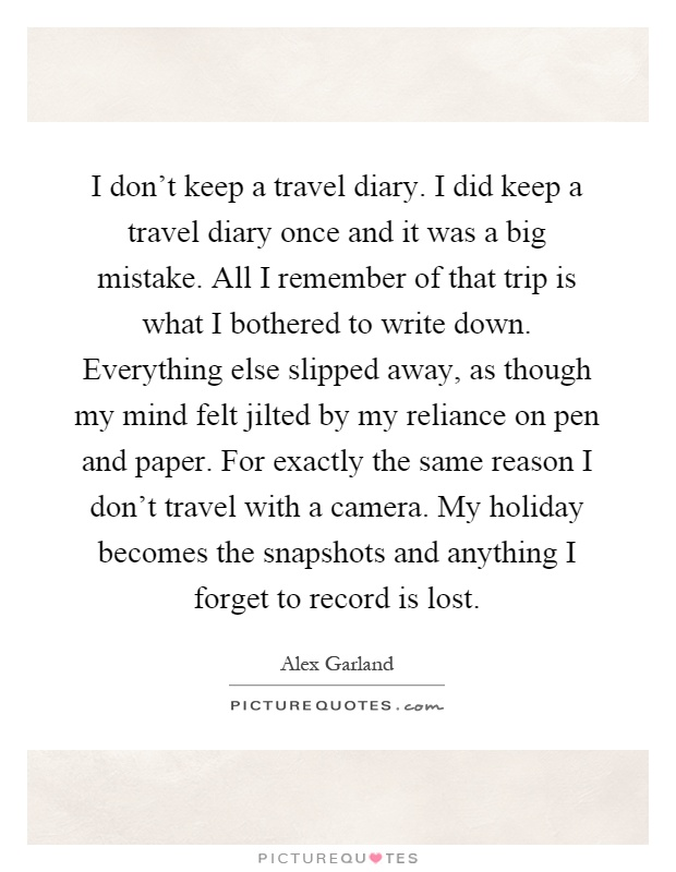 I don't keep a travel diary. I did keep a travel diary once and it was a big mistake. All I remember of that trip is what I bothered to write down. Everything else slipped away, as though my mind felt jilted by my reliance on pen and paper. For exactly the same reason I don't travel with a camera. My holiday becomes the snapshots and anything I forget to record is lost Picture Quote #1