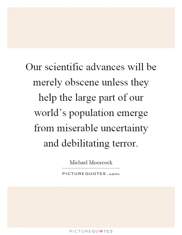 Our scientific advances will be merely obscene unless they help the large part of our world's population emerge from miserable uncertainty and debilitating terror Picture Quote #1