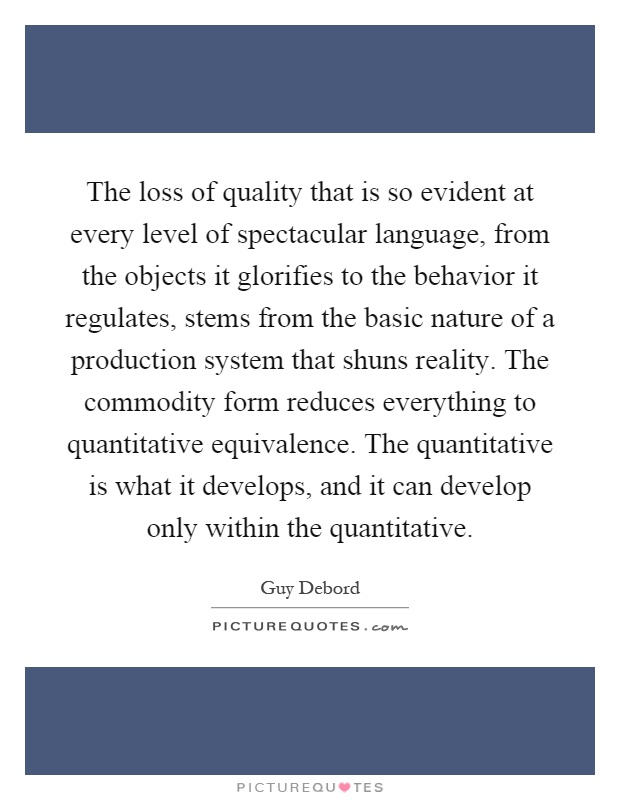 The loss of quality that is so evident at every level of spectacular language, from the objects it glorifies to the behavior it regulates, stems from the basic nature of a production system that shuns reality. The commodity form reduces everything to quantitative equivalence. The quantitative is what it develops, and it can develop only within the quantitative Picture Quote #1