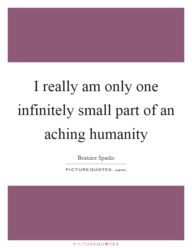 I really am only one infinitely small part of an aching humanity Picture Quote #1