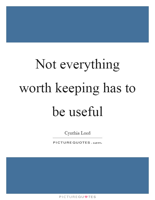 Not everything worth keeping has to be useful Picture Quote #1