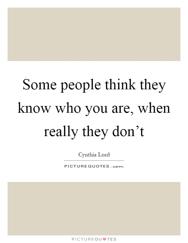 Some people think they know who you are, when really they don't Picture Quote #1