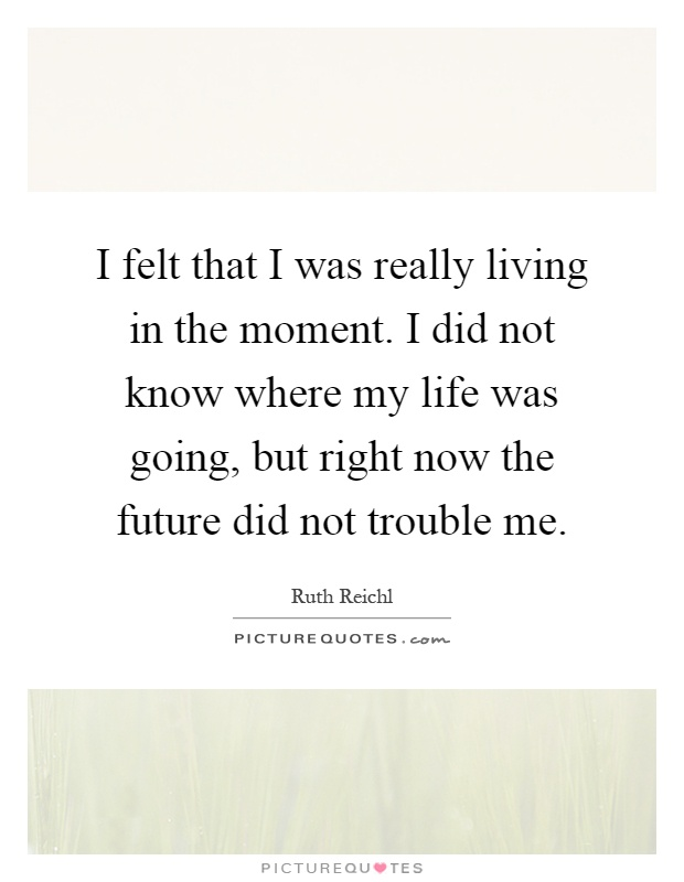 I felt that I was really living in the moment. I did not know where my life was going, but right now the future did not trouble me Picture Quote #1
