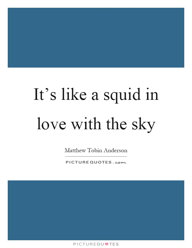 It's like a squid in love with the sky Picture Quote #1