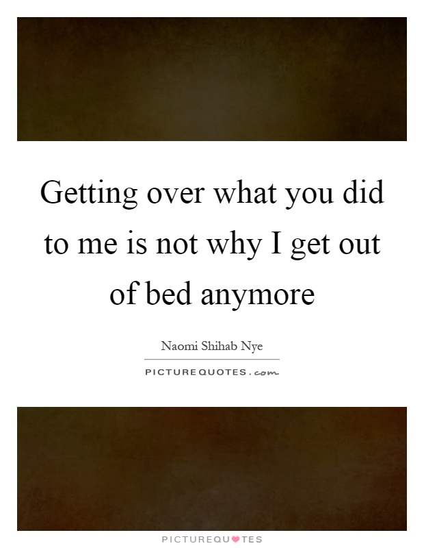 Getting over what you did to me is not why I get out of bed anymore Picture Quote #1