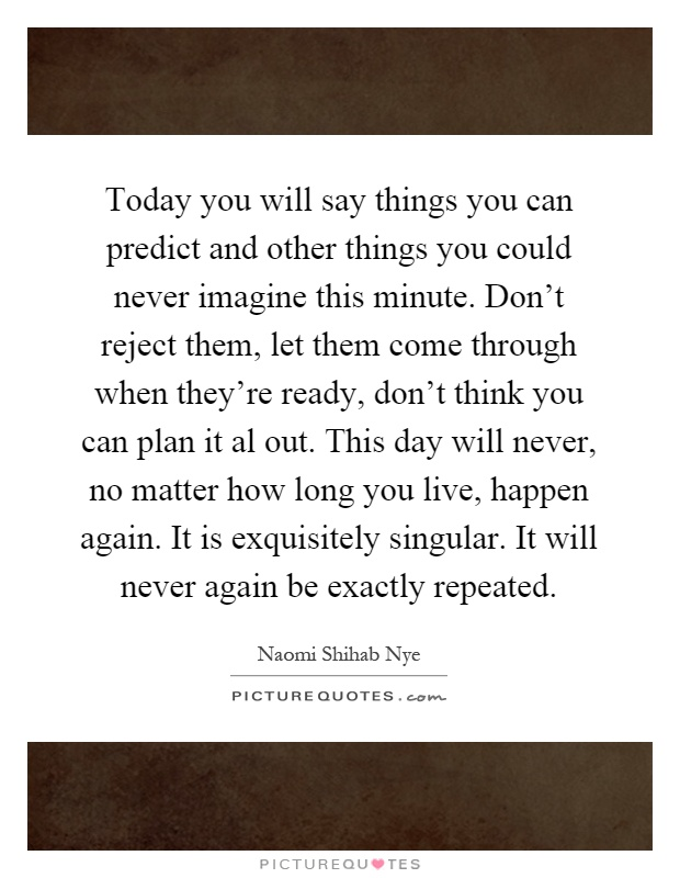 Today you will say things you can predict and other things you could never imagine this minute. Don't reject them, let them come through when they're ready, don't think you can plan it al out. This day will never, no matter how long you live, happen again. It is exquisitely singular. It will never again be exactly repeated Picture Quote #1