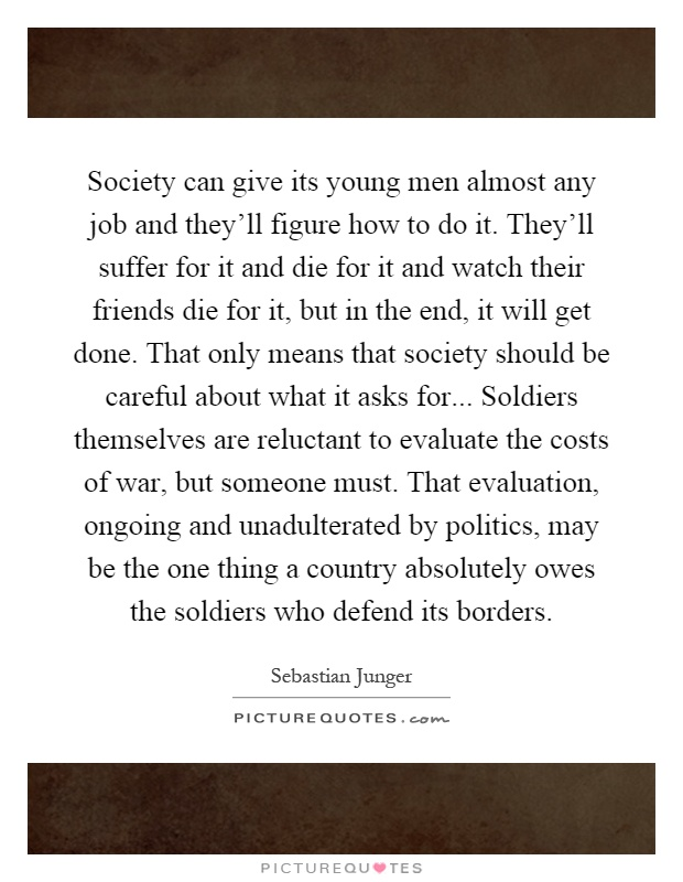 Society can give its young men almost any job and they'll figure how to do it. They'll suffer for it and die for it and watch their friends die for it, but in the end, it will get done. That only means that society should be careful about what it asks for... Soldiers themselves are reluctant to evaluate the costs of war, but someone must. That evaluation, ongoing and unadulterated by politics, may be the one thing a country absolutely owes the soldiers who defend its borders Picture Quote #1