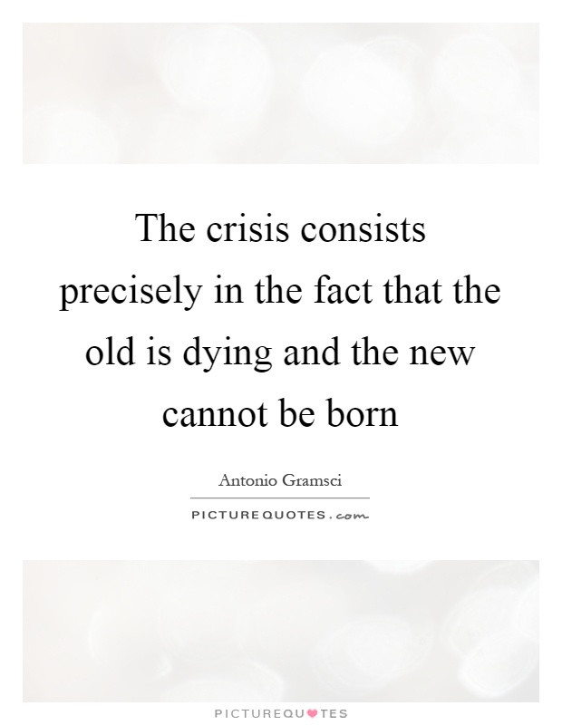 The crisis consists precisely in the fact that the old is dying and the new cannot be born Picture Quote #1