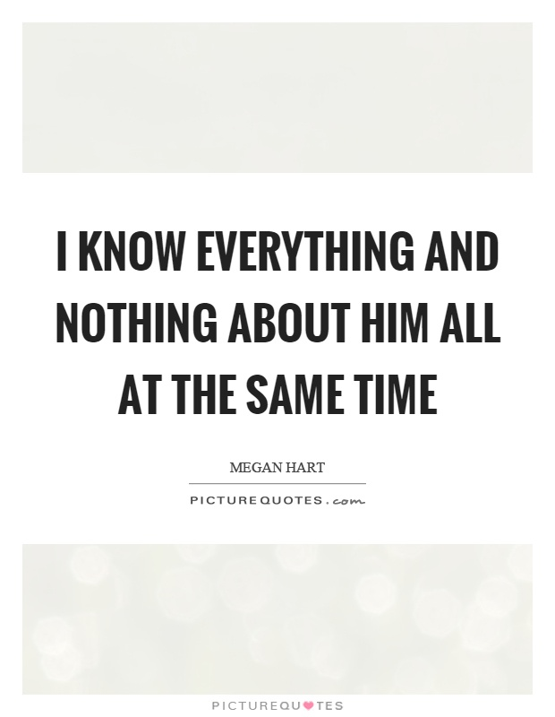 I know everything and nothing about him all at the same time Picture Quote #1